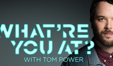WHAT'RE YOU AT? WITH TOM POWER